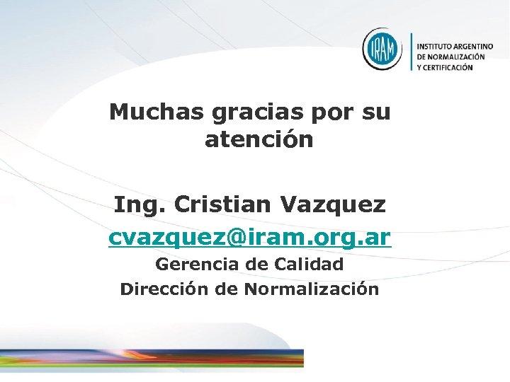 Muchas gracias por su atención Ing. Cristian Vazquez cvazquez@iram. org. ar Gerencia de Calidad
