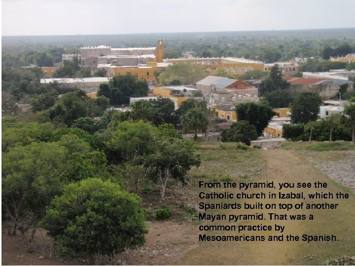 From the pyramid, you see the Catholic church in Izabal, which the Spaniards built