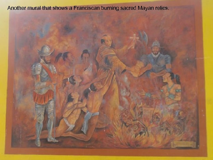 Another mural that shows a Franciscan burning sacred Mayan relics.