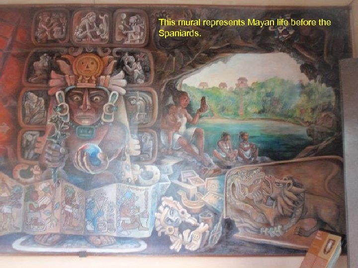 This mural represents Mayan life before the Spaniards.