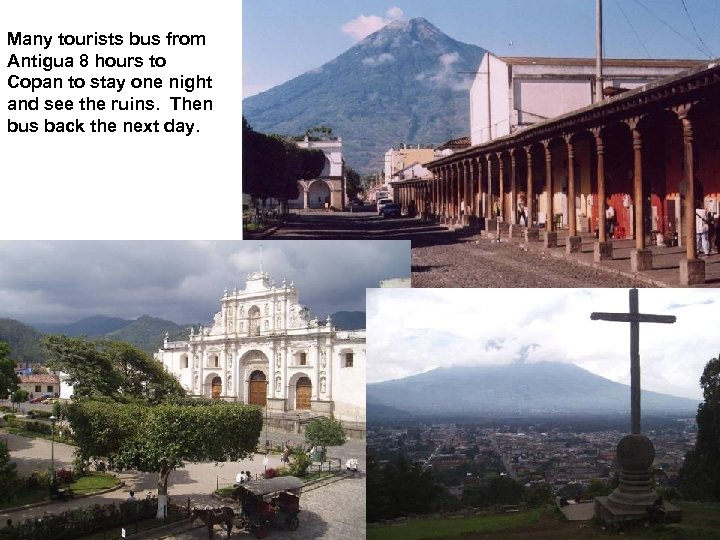 Many tourists bus from Antigua 8 hours to Copan to stay one night and