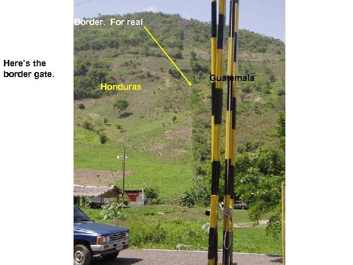 Border. For real Here's the border gate. Honduras Guatemala