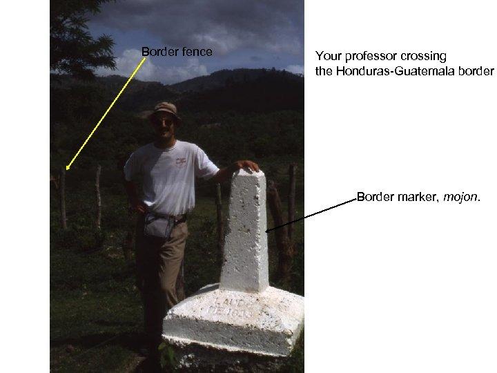 Border fence Your professor crossing the Honduras-Guatemala border Border marker, mojon.