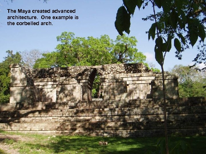 The Maya created advanced architecture. One example is the corbelled arch.