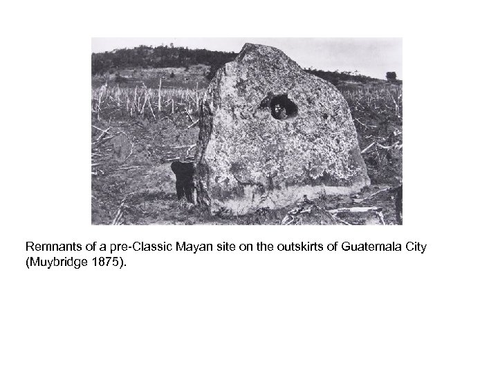 Remnants of a pre-Classic Mayan site on the outskirts of Guatemala City (Muybridge 1875).