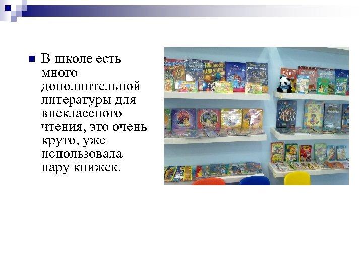 n В школе есть много дополнительной литературы для внеклассного чтения, это очень круто, уже