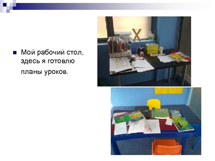 n Мой рабочий стол, здесь я готовлю планы уроков.