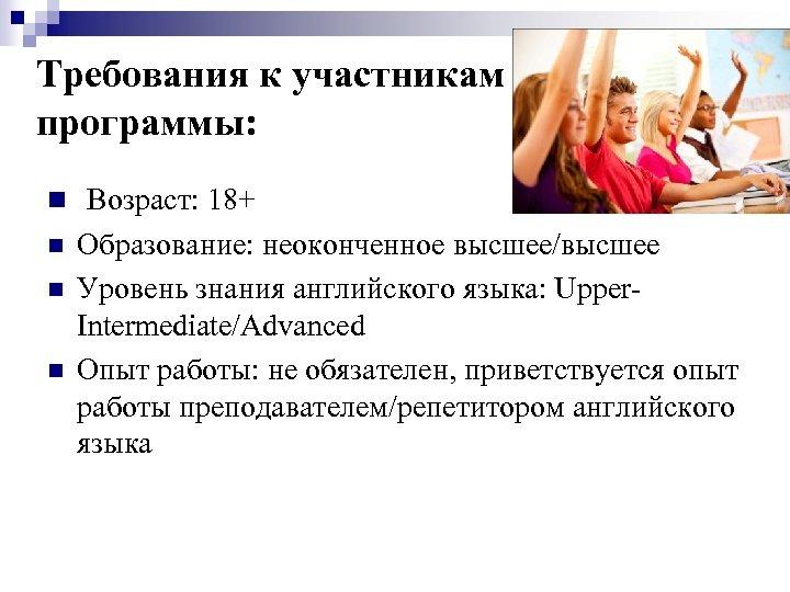Требования к участникам программы: n Возраст: 18+ n n n Образование: неоконченное высшее/высшее Уровень