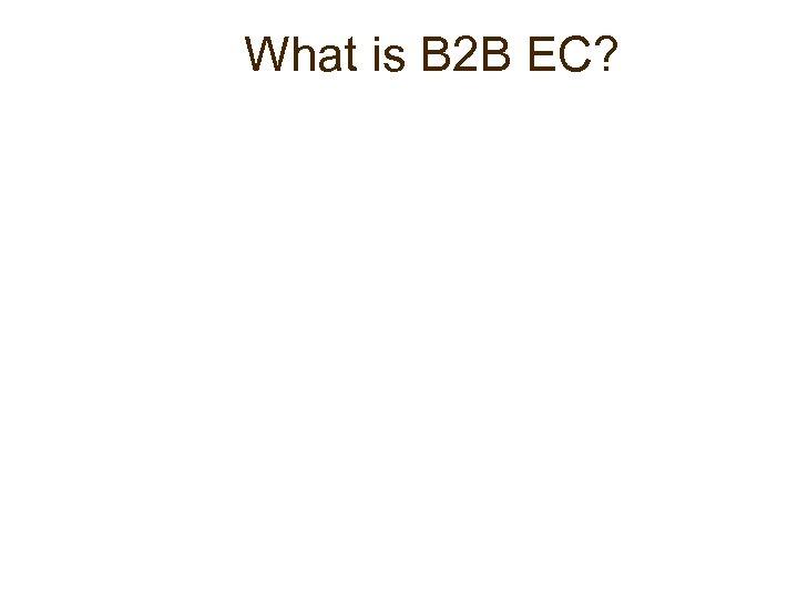 What is B 2 B EC?