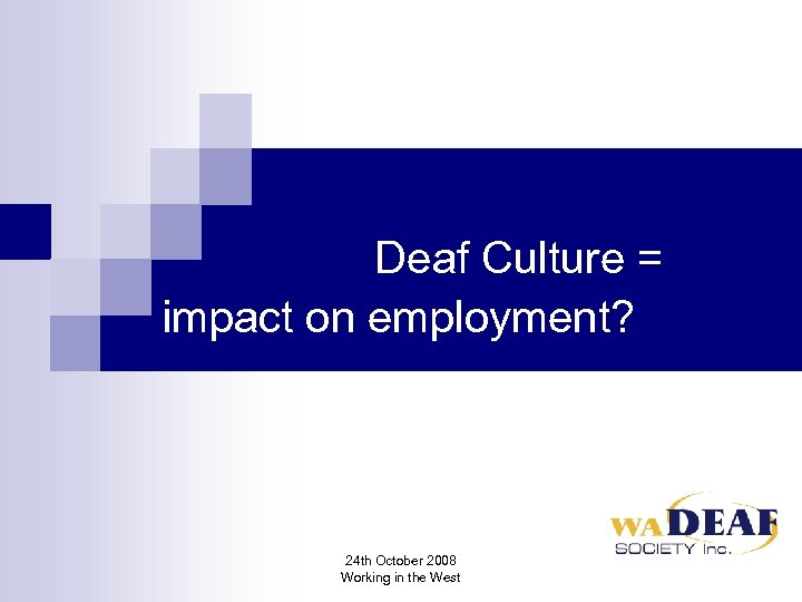 Deaf Culture = impact on employment? 24 th October 2008 Working in the West