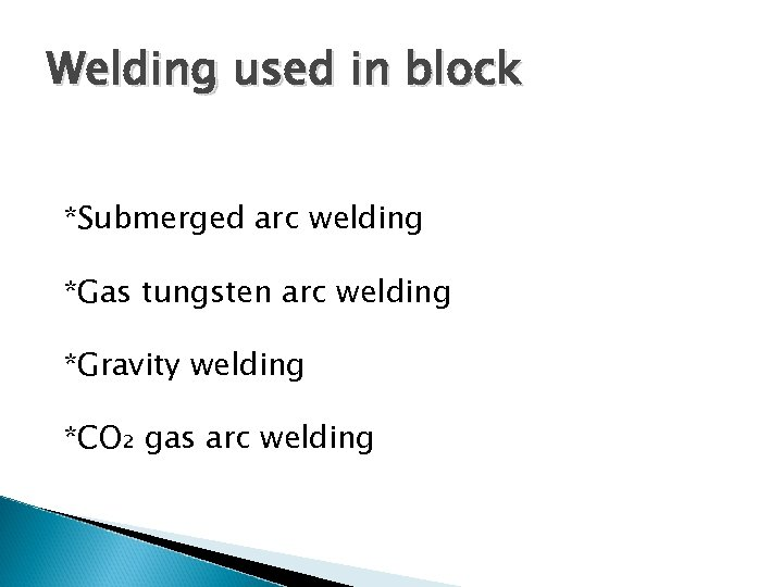 Welding used in block *Submerged arc welding *Gas tungsten arc welding *Gravity welding *CO₂