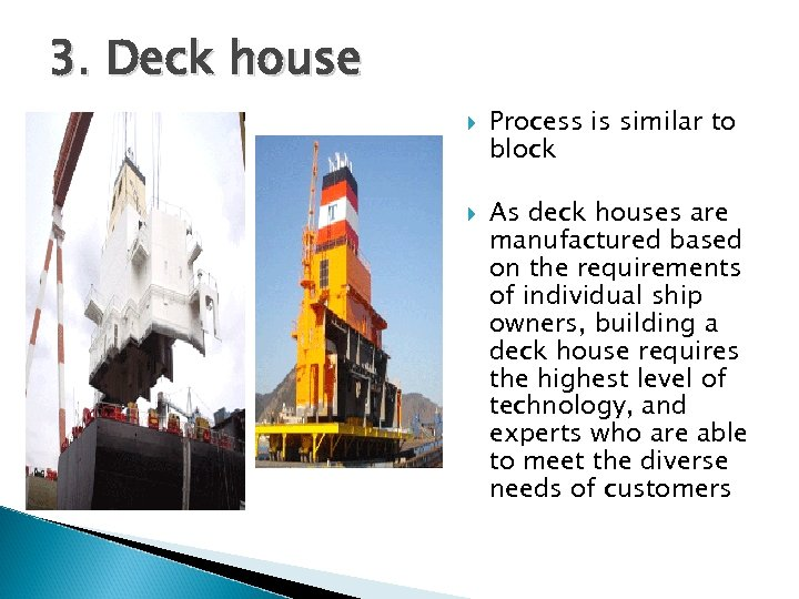 3. Deck house Process is similar to block As deck houses are manufactured based