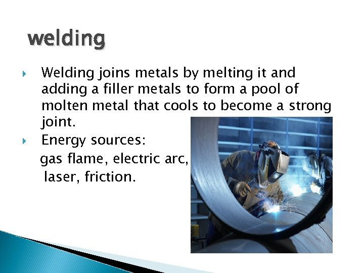 welding Welding joins metals by melting it and adding a filler metals to form