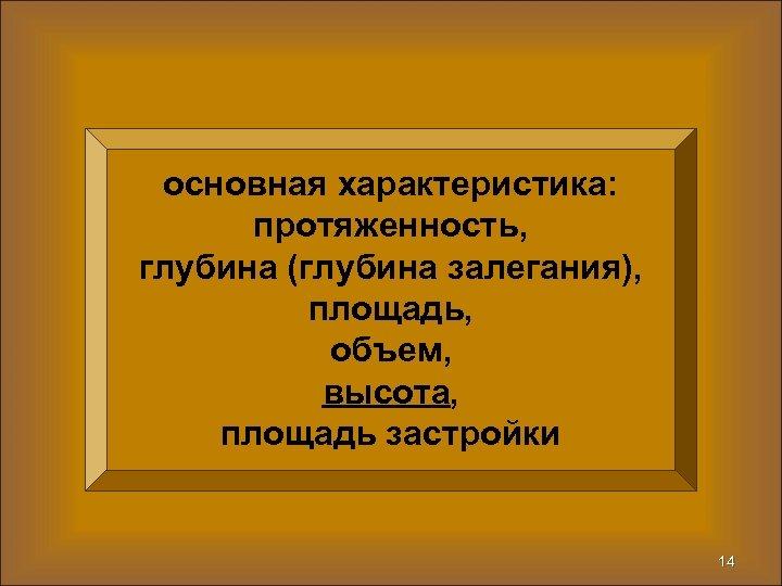 основная характеристика: протяженность, глубина (глубина залегания), площадь, объем, высота, площадь застройки 14