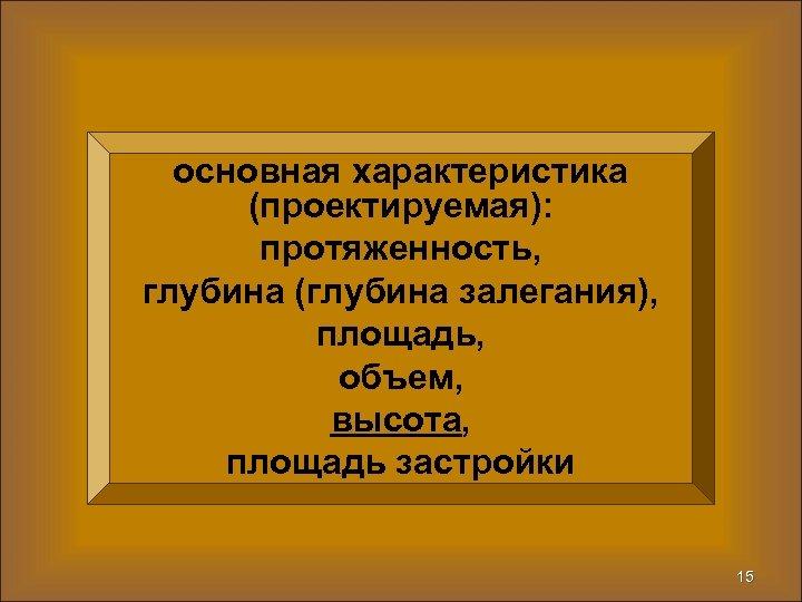 основная характеристика (проектируемая): протяженность, глубина (глубина залегания), площадь, объем, высота, площадь застройки 15