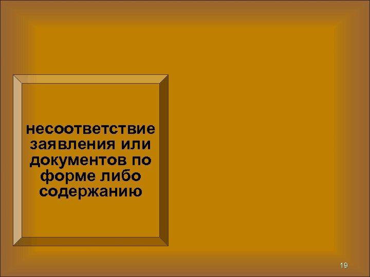 несоответствие заявления или документов по форме либо содержанию 19