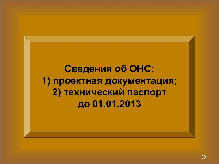 Сведения об ОНС: 1) проектная документация; 2) технический паспорт до 01. 2013 30