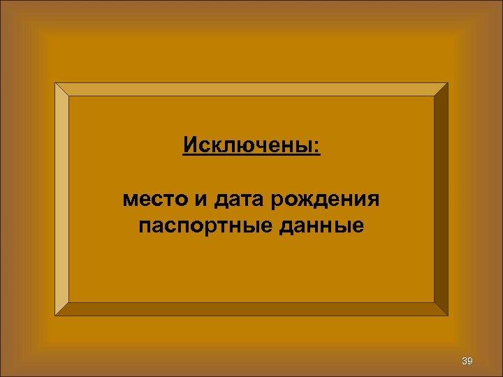 Исключены: место и дата рождения паспортные данные 39