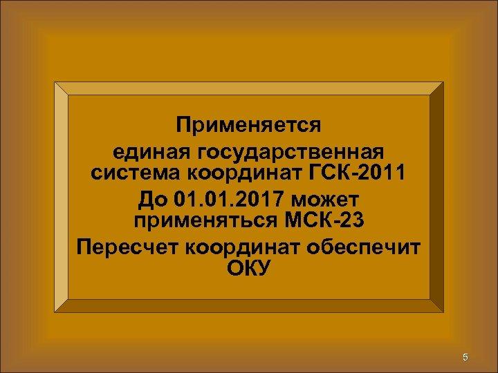 Применяется единая государственная система координат ГСК-2011 До 01. 2017 может применяться МСК-23 Пересчет координат