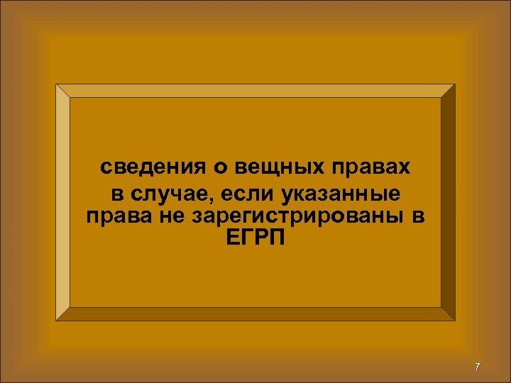 сведения о вещных правах в случае, если указанные права не зарегистрированы в ЕГРП 7