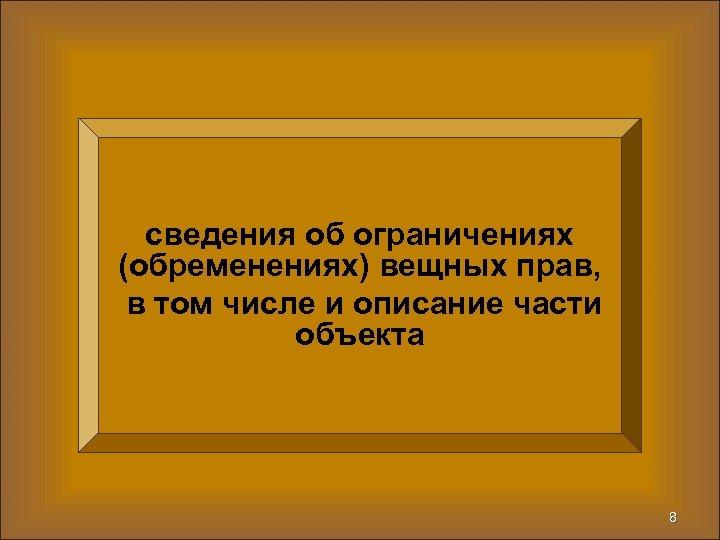 сведения об ограничениях (обременениях) вещных прав, в том числе и описание части объекта 8