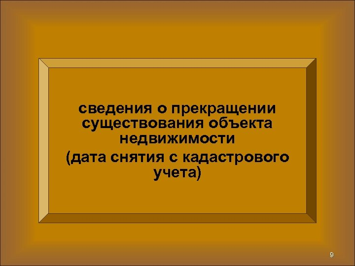 сведения о прекращении существования объекта недвижимости (дата снятия с кадастрового учета) 9