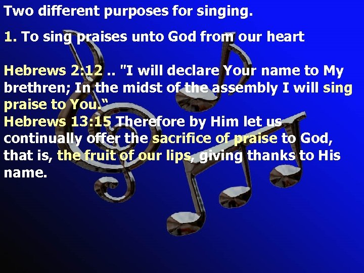 Two different purposes for singing. 1. To sing praises unto God from our heart
