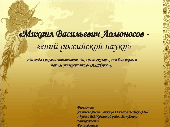 «Михаил Васильевич Ломоносов гений российской науки» «Он создал первый университет. Он, лучше сказать,
