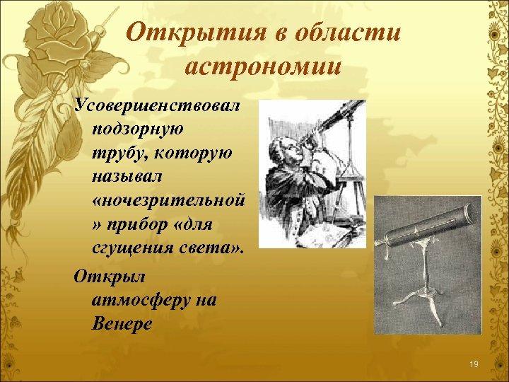 Открытия в области астрономии Усовершенствовал подзорную трубу, которую называл «ночезрительной » прибор «для сгущения