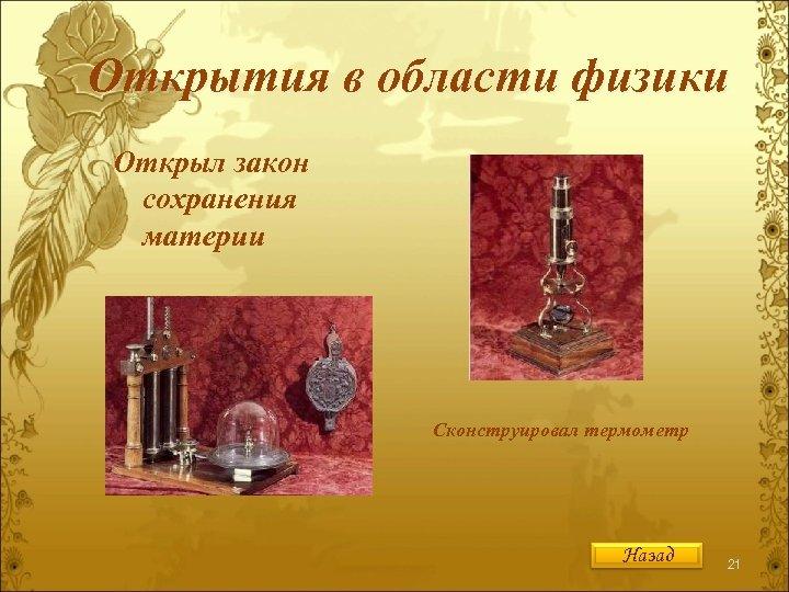 Открытия в области физики Открыл закон сохранения материи Сконструировал термометр Назад 21