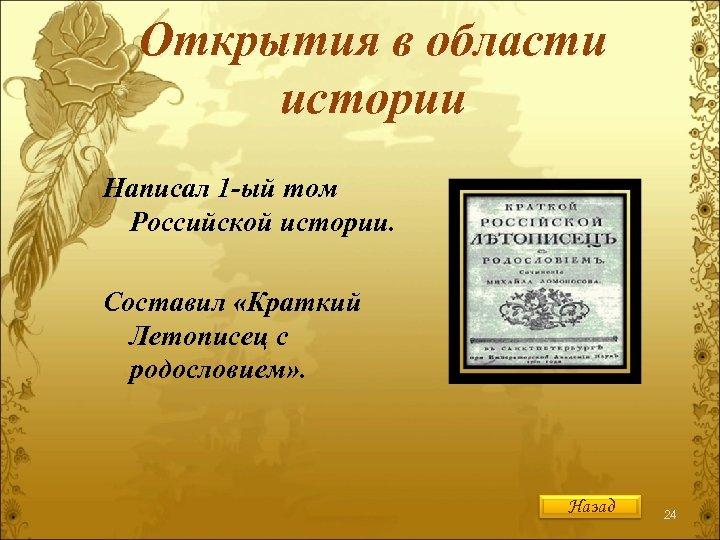 Открытия в области истории Написал 1 -ый том Российской истории. Составил «Краткий Летописец с