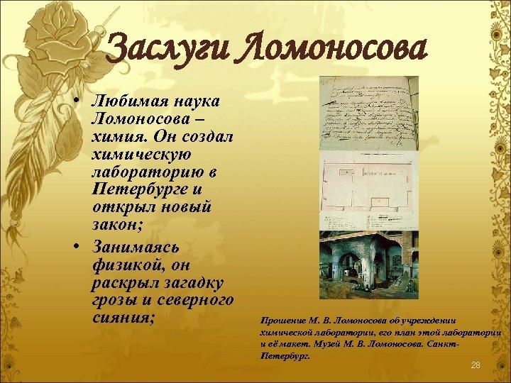Заслуги Ломоносова • Любимая наука Ломоносова – химия. Он создал химическую лабораторию в Петербурге