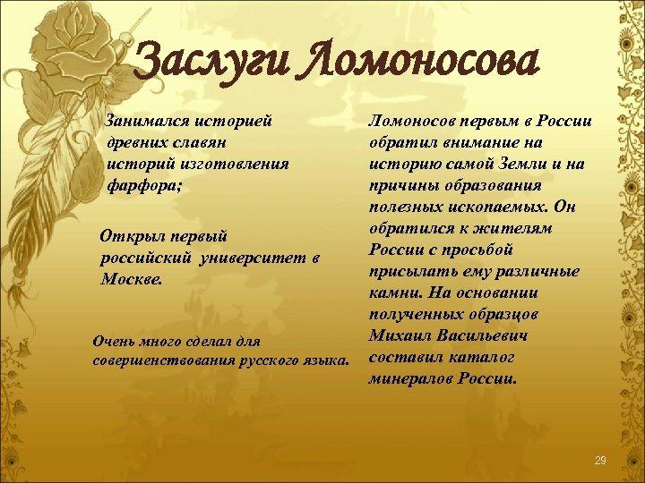 Заслуги Ломоносова Занимался историей древних славян историй изготовления фарфора; Ломоносов первым в России обратил