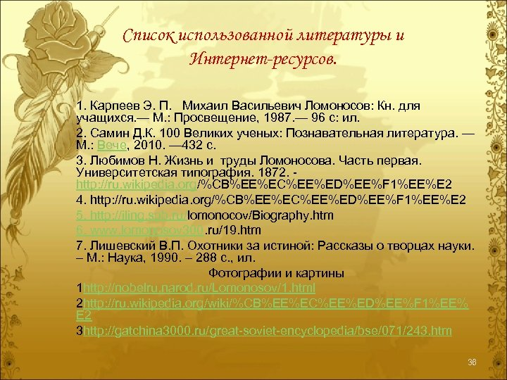 Список использованной литературы и Интернет-ресурсов. 1. Карпеев Э. П. Михаил Васильевич Ломоносов: Кн. для