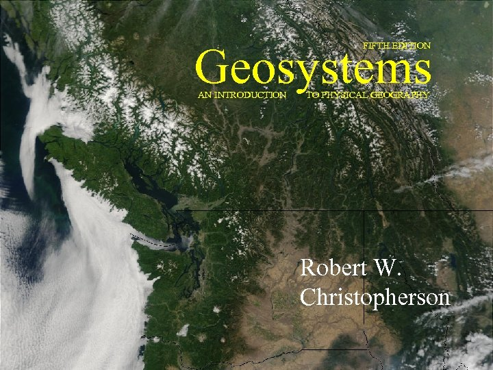 Geosystems FIFTH EDITION AN INTRODUCTION TO PHYSICAL GEOGRAPHY Robert W. Christopherson