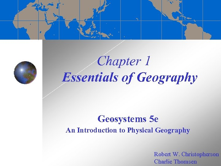 Chapter 1 Essentials of Geography Geosystems 5 e An Introduction to Physical Geography Robert