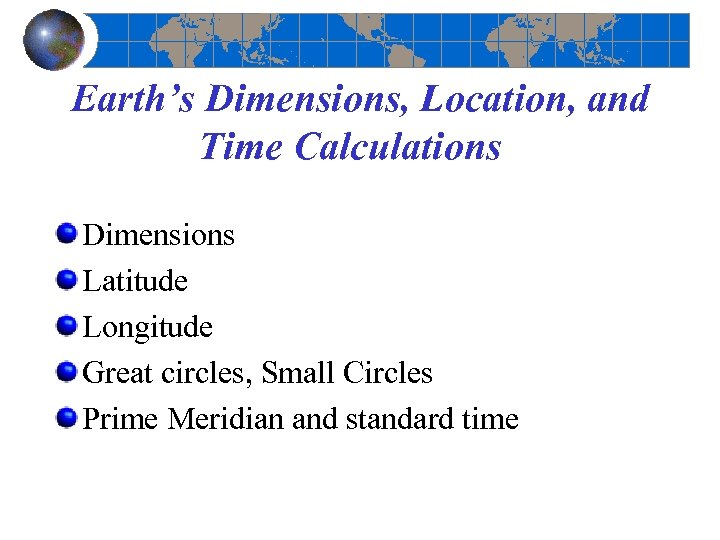 Earth's Dimensions, Location, and Time Calculations Dimensions Latitude Longitude Great circles, Small Circles Prime