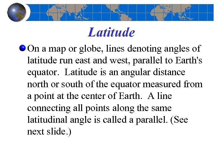 Latitude On a map or globe, lines denoting angles of latitude run east and