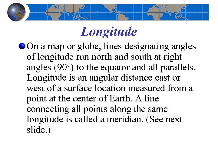 Longitude On a map or globe, lines designating angles of longitude run north and