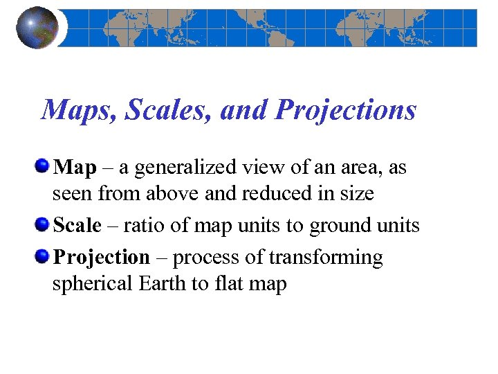 Maps, Scales, and Projections Map – a generalized view of an area, as seen