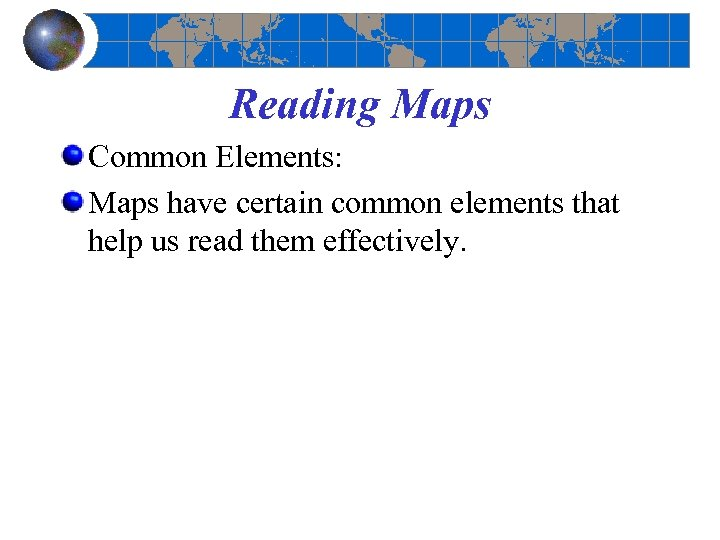 Reading Maps Common Elements: Maps have certain common elements that help us read them