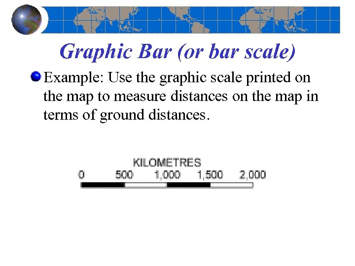 Graphic Bar (or bar scale) Example: Use the graphic scale printed on the map