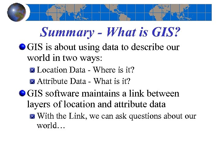 Summary - What is GIS? GIS is about using data to describe our world