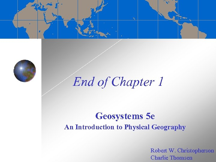 End of Chapter 1 Geosystems 5 e An Introduction to Physical Geography Robert W.