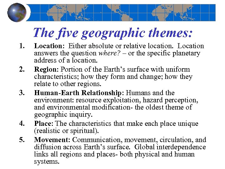 The five geographic themes: 1. 2. 3. 4. 5. Location: Either absolute or relative
