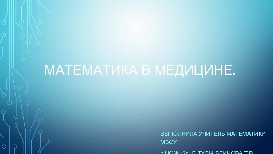 МАТЕМАТИКА В МЕДИЦИНЕ. ВЫПОЛНИЛА УЧИТЕЛЬ МАТЕМАТИКИ МБОУ