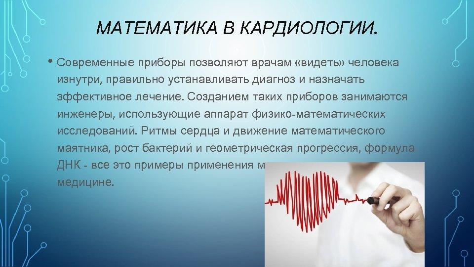 МАТЕМАТИКА В КАРДИОЛОГИИ. • Современные приборы позволяют врачам «видеть» человека изнутри, правильно устанавливать диагноз