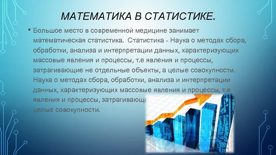МАТЕМАТИКА В СТАТИСТИКЕ. • Большое место в современной медицине занимает математическая статистика. Статистика -