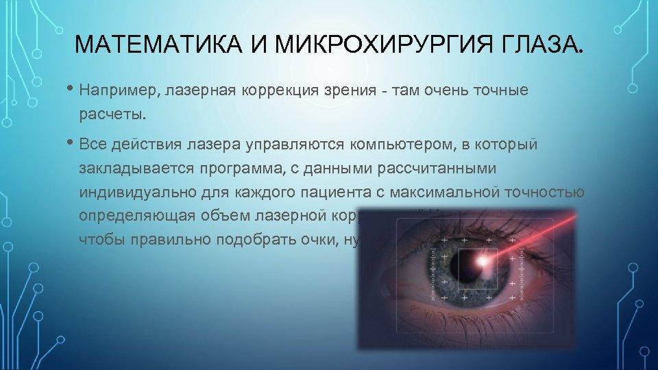 МАТЕМАТИКА И МИКРОХИРУРГИЯ ГЛАЗА. • Например, лазерная коррекция зрения - там очень точные расчеты.