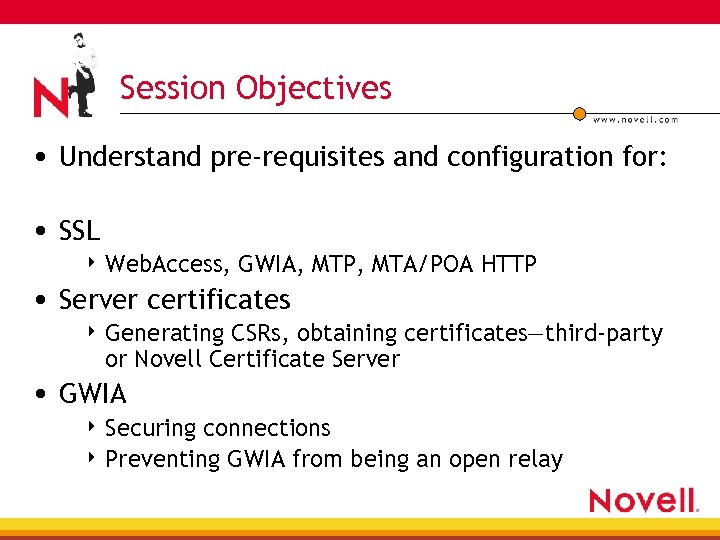 Session Objectives • Understand pre-requisites and configuration for: • SSL 4 Web. Access, GWIA,